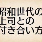 昭和世代の上司とストレスなく付き合うためにはどうすれば良いか